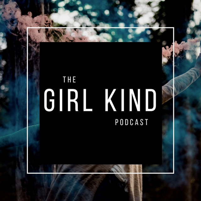 The Girl Kind Podcast Empowerment Feminism Change Mental