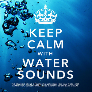 Keep Calm With Water Sounds: The Relaxing Sound of Water, To Naturally Help You Work, Rest, Exam Study, Concentrate, Sound Masking, Sooth Baby & Relax Albumcover