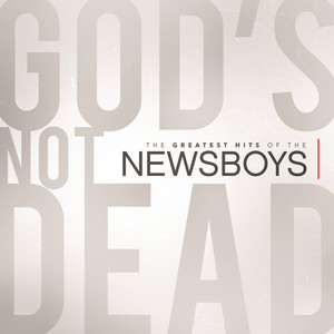 God's Not Dead - The Greatest Hits Of The Newsboys - Newsboys