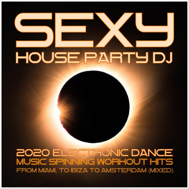 Sexy House Party DJ: 2020 Electronic Dance Music Spinning Workout Hits from Miami to Ibiza to Amsterdam (Mixed)