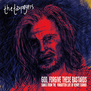 """God, Forgive These Bastards"" Songs From The Forgotten Life of Henry Turner - The Taxpayers"
