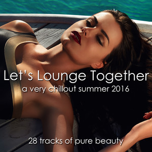 Let's Lounge Together (A Very Chillout Summer 2016) [28 Tracks of Pure Beauty]