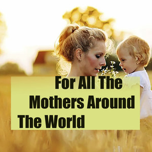 For All The Mothers Around The World