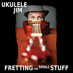 Fretting the Small Stuff - Ukulele Jim