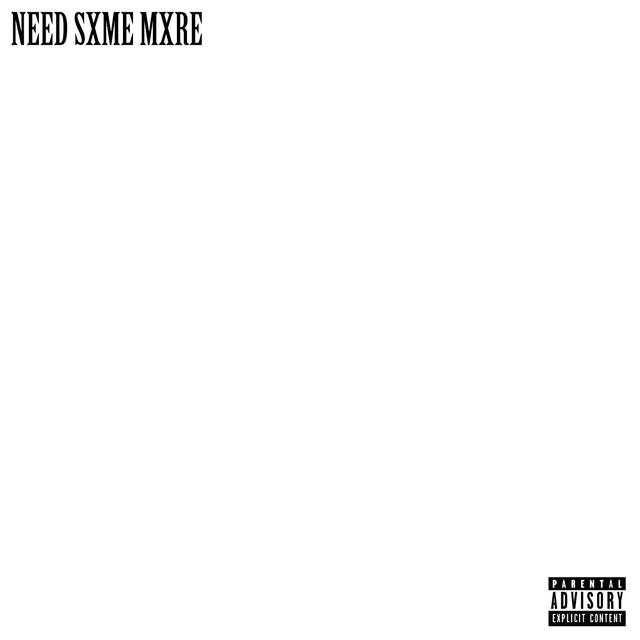 Need Sxme Mxre