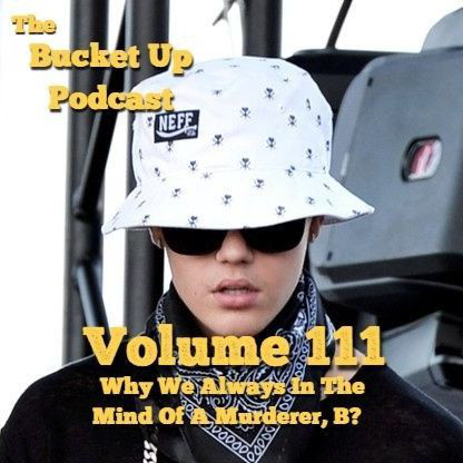 Volume 111: Why We Always In The Mind Of A Murderer, B? - Bucket Up Podcast