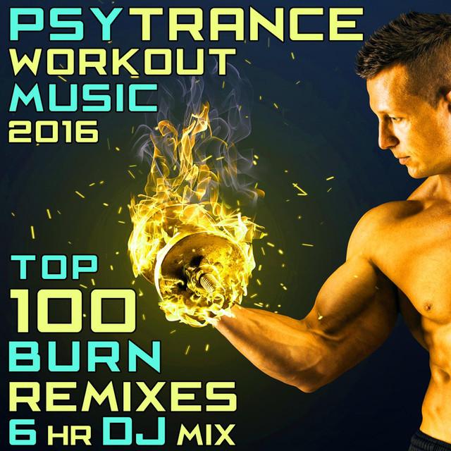 Psy Trance Workout Music 2016 - Top 100 Burn Remixes 6hr DJ Mix by