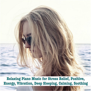Relaxing Piano Music for Stress Relief, Positive, Energy, Vibration, Deep Sleeping, Calming, Soothing album