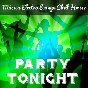 Party Tonight - Música Electro Lounge Chill House para Noche Magica Mejores Fiestas y Masajes Sensuales album