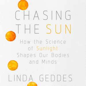 Chasing the Sun - How the Science of Sunlight Shapes Our Bodies and Minds (Unabridged) Audiobook