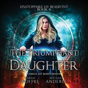 The Triumphant Daughter - Unstoppable Liv Beaufont, Book 4 (Unabridged)