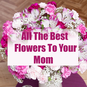 All The Flowers To Your Mom