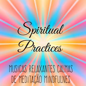 Spiritual Practices - Musicas Relaxantes Calmas de Meditação Mindfulness para Aprender A Meditar Treinamento da Mente e Saude Bem Estar Albümü