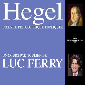 Hegel : L'œuvre philosophique expliquée (Un cours particulier de Luc Ferry) Audiobook