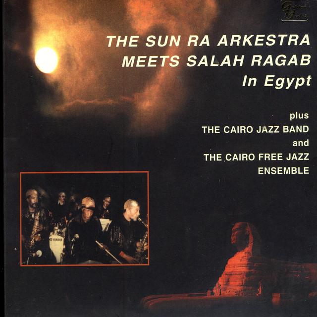 The Sun Ra Arkestra Meets Salah Ragab In Egypt
