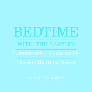 Bedtime With The Beatles - Instrumental Versions Of Classic Beatles Songs