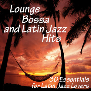Lounge, Bossa and Latin Jazz Hits (30 Essentials for Latin Jazz Lovers)