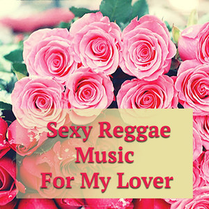 Sexy Reggae Music For My Lover