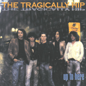 Up To Here - Tragically Hip
