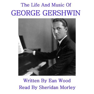 The Life And Music Of George Gershwin - Written By Ean Wood, Read By Sheridan Morley