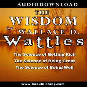 The Wisdom of Wallace D. Wattles: The Science of Getting Rich, the Science of Being Great & the Science of Being Well Audiobook