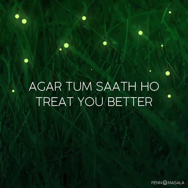 Agar Tum Saath Ho / Treat You Better